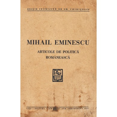 """Mihail Eminescu, """"Articole de politică românească"""", ediție îngrijită de Gheorghe Chirițescu, 1941. Volum interzis în 1948"""