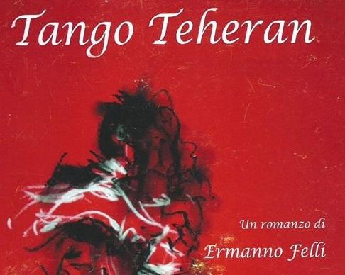 CULTURA – Si presenta 'Tango Teheran' di Ermanno Felli