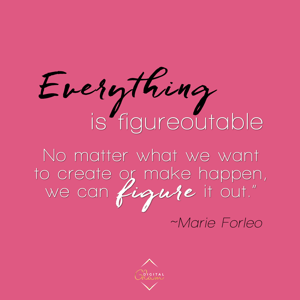 Everything is figureoutable. No matter what we want to create or make happen, we can figure it out. – Marie Forleo