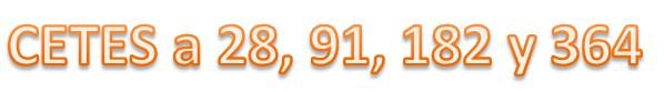 CETES a 28, 91,  182 y 364