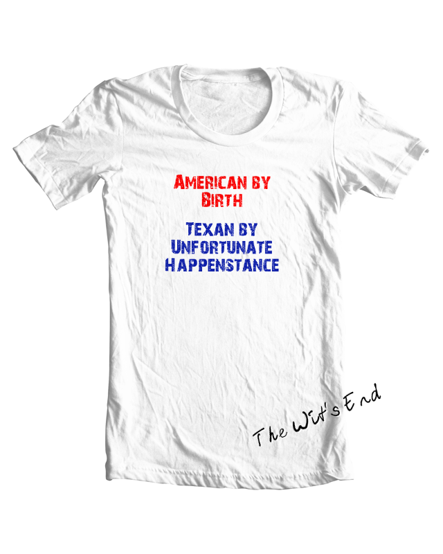 American By Birth - Texan By Unfortunate Happenstance tee shirt example