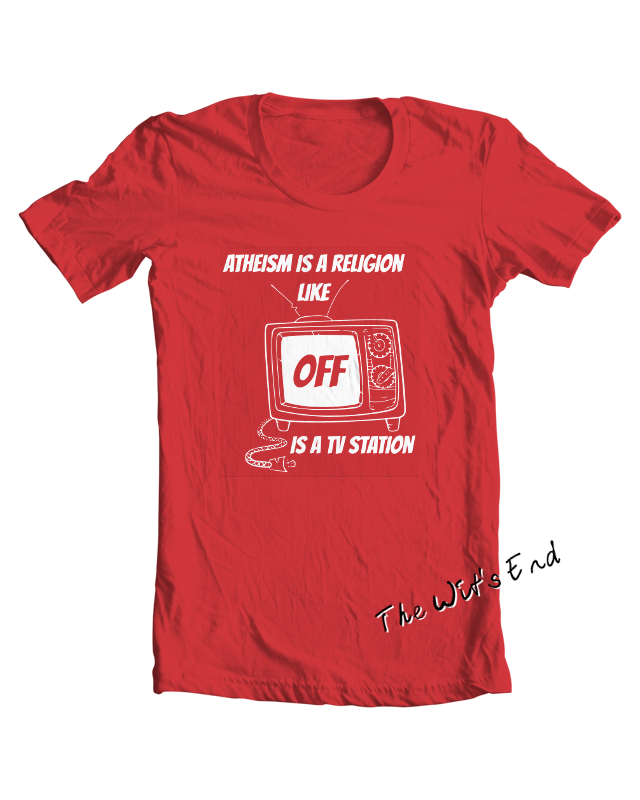 Atheism is a religion like OFF is a TV station tee shirt example