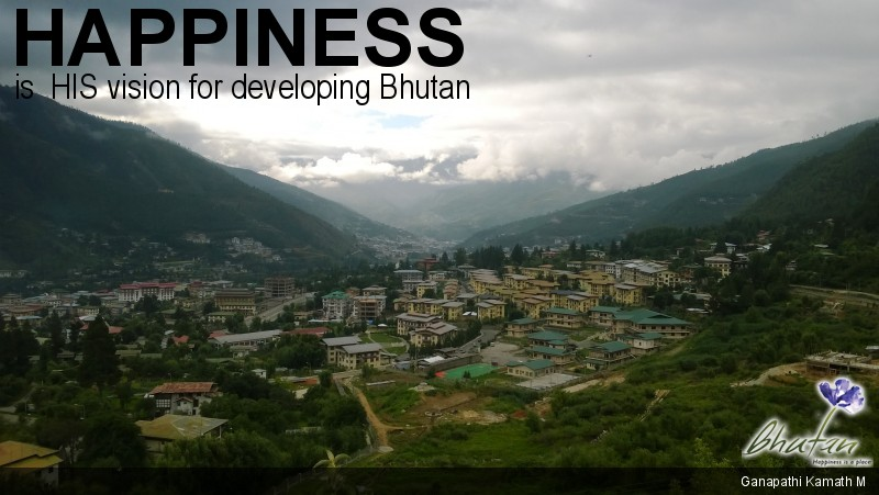 Happiness is  HIS vision for developing Bhutan