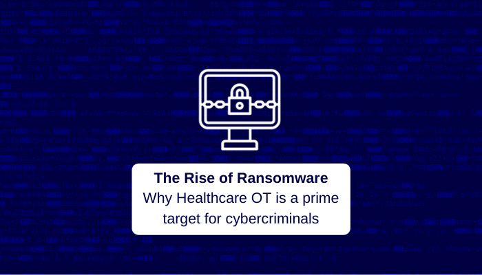 The Rise of Ransomware Why Healthcare OT is a prime target for cybercriminals