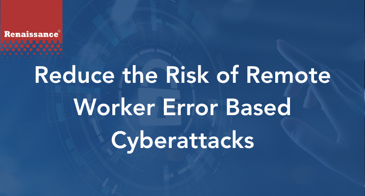 Reduce the Risk of Remote Worker Error Based Cyberattacks