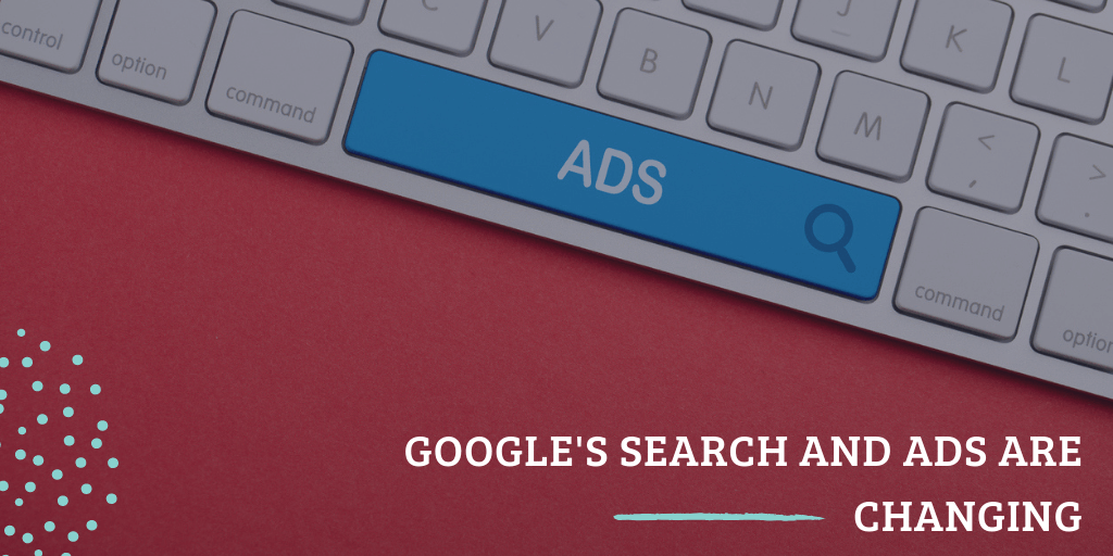 Google's Search and Ads are changing, here's what you need