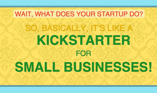 Wait, what does your start-up do? It's Kickstarter for Small businesses!
