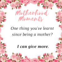 One thing you've learnt since being a mother? I can give more.