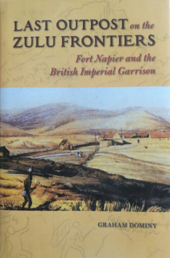 Last Outpost on the Zulu Frontiers. Fort Napier and the British Imperial Garrison