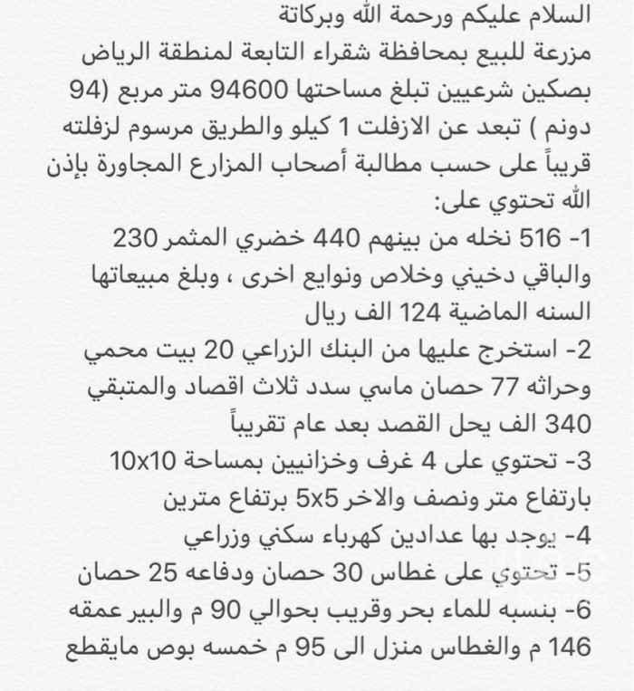 1349933 مزرعة للبيع بمحافظة شقراء التابعة لمنطقة الرياض بصكين شرعيين تبلغ مساحتها 94600 متر مربع (94 دونم )   516 نخله من بينهم 440 خضري المثمر 230 والباقي دخيني وخلاص ونوايع اخرى ، وبلغ مبيعاتها السنه الماضية 124 الف ريال  عليها بنك زراعي 340 الف ومسيومه بدون البنك 300 الف