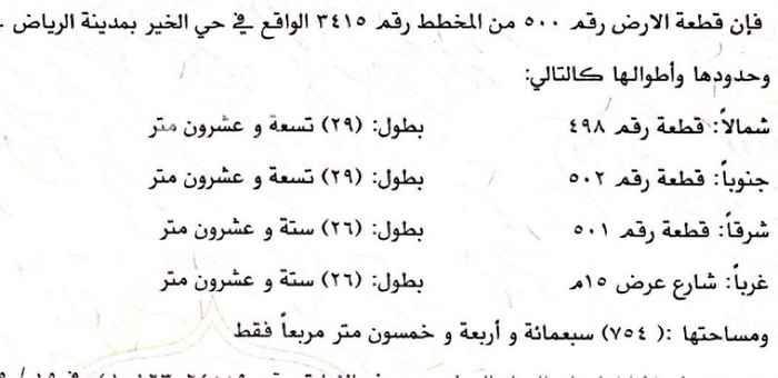 1694407 فإن قطعة الأرض رقم 500 من المخطط رقم 3415 الواقع في حي الخير بمدينة الرياض - وحدودها وأطوالها كالتالي : شمالاً : قطعة رقم 498 بطول : ( ۲۹ ) تسعة و عشرون متر جنوباً : قطعة رقم 502 بطول : ( ۲۹ ) تسعة و عشرون متر شرقاً : قطعة رقم 501 بطول : ( ۲۹ ) ستة و عشرون متر غرباً : شارع عرض 15 م بطول : ( ۲۹ ) ستة و عشرون متر ومساحتها : ( 754 ) سبعمائة و أربعة و خمسون متر مربعاً فقط