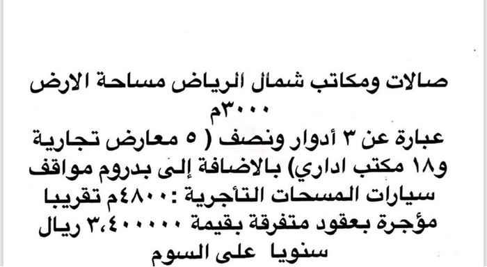 1812826 صالات ومكاتب شمال الرياض حي الربيع طريق الملك عبدالعزيز مساحة الأرض3000متر عبارة عن ثلاث أدوار ونصف ( 5 معارض تجارية و18 مكتب اداري ) بالاضافة إلى بدروم مواقف سيارات المساحات التأجيرية 4800 متر تقريبا مؤجرة بعقود متفرقة 3,400000 ريال سنويا على السوم الجاد يرسل رقمه للتواصل  * الواجهة:غرب . * 3 سنة . * 100 متر . واتس اب فقط للجادين رجاء لاحد يضيع وقتنا انا وسيط عقاري علي السوووووم السعر اعلاه غير صحيح