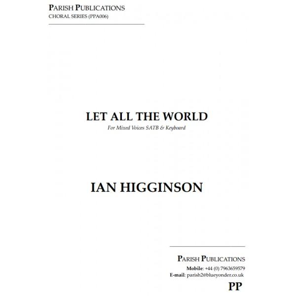Higginson, Ian - Let All the World (SATB & Keyboard)