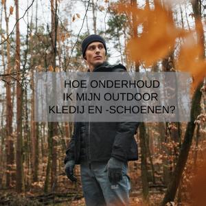 Waarom en hoe onderhoud ik mijn outdoor kledij en -schoenen?