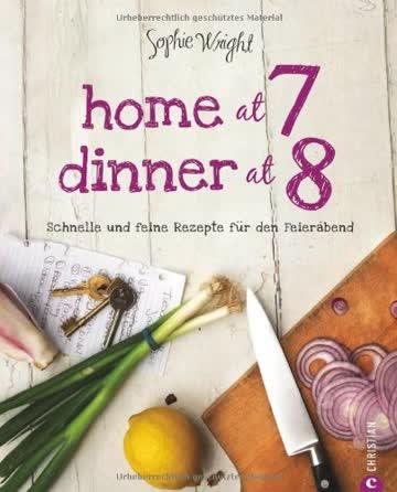 Home at 7, Dinner at 8: Schnelle und feine Rezepte für den Feierabend