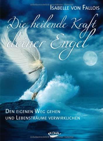 Die heilende Kraft deiner Engel: Den eigenen Weg gehen und die Lebensträume verwirklichen