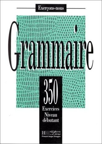 Grammaire: 350 Exercices Niveau Debutant: 350 Exercices De Grammaire - Livre De L'Eleve Niveau Debutant