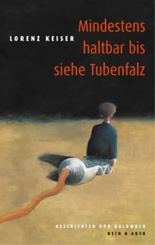 Mindestens haltbar bis siehe Tubenfalz. Geschichten und Kolumnen