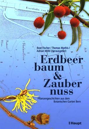 Erdbeerbaum und Zaubernuss. Pflanzengeschichten aus dem Botanischen Garten Bern