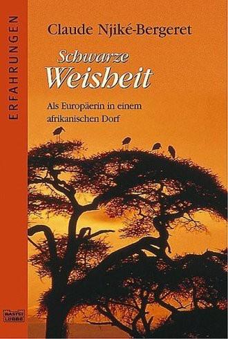 Schwarze Weisheit. Erfahrungen einer Europäerin in ihrem afrikanischen Dorf.