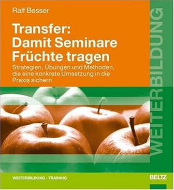 Transfer: Damit Seminare Früchte tragen: Strategien, Übungen und Methoden, die eine konkrete Umsetzung in die Praxis sichern