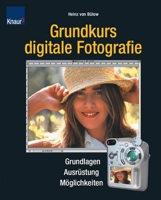 Grundkurs Digitale Fotografie. Grundlagen, Ausrüstung, Möglichkeiten