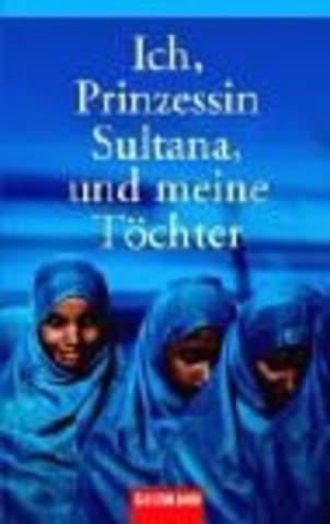 Ich, Prinzessin Sultana, und meine Töchter: Ein Leben hinter tausend Schleiern