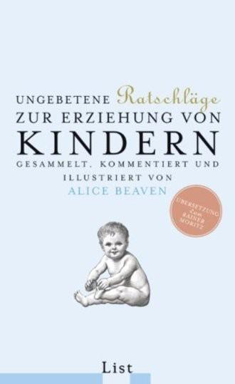 Ungebetene Ratschläge zur Erziehung von Kindern. Gesammelt, kommentiert und illustriert von Alice Beaven