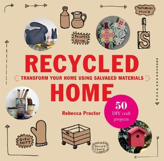 Recycled Home: 50 Step-by-Step Craft Projects Using Salvaged Materials