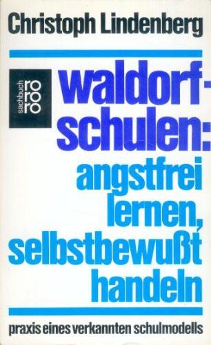 Waldorfschulen: Angstfrei lernen, selbstbewußt handeln. Praxis eines verkannten Schulmodells.