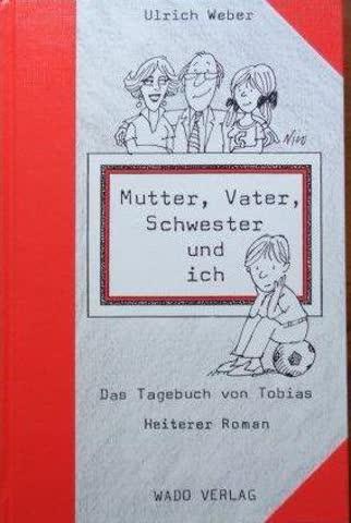 Mutter, Vater, Schwester und ich: Das 1. Tagebuch von Tobias. Heiterer Roman