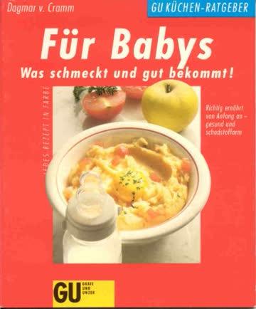 GU-Küchen-Ratgeber: Für Babys. was schmeckt und gut bekommt! Richtig ernährt von Anfang an - gesund und schadstoffarm. jedes Rezept in Farbe