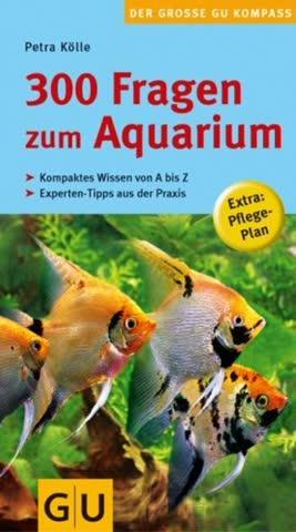 300 Fragen Zum Aquarium; Kompaktes Wissen Von A Bis Z. Experten-Tipps Aus Der Praxis