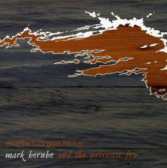 Mark Berube & the Patriotic Fe - What the Boat Gave the River