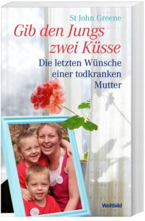 Gib den Jungs zwei Küsse : die letzten Wünsche einer todkranken Mutter
