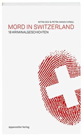 Mord in Switzerland: 18 Kriminalgeschichten