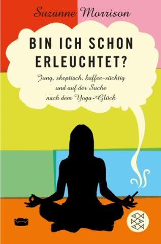 Bin ich schon erleuchtet?: Jung, skeptisch, kaffeesüchtig und auf der Suche nach dem Yoga-Glück