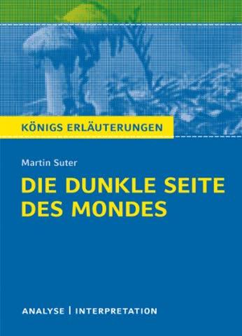 Die dunkle Seite des Mondes von Martin Suter: Textanalyse und Interpretation mit ausführlicher Inhaltsangabe und Abituraufgaben mit Lösungen (Königs Erläuterungen)