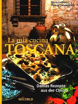La mia cucina Toscana. Danias Rezepte aus der Chiusa