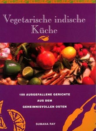 Vegetarische indische Küche. 100 ausgefallene Gerichte aus dem geheimnisvollen Osten