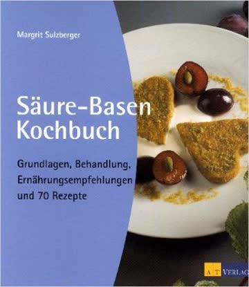 Säure-Basen Kochbuch; Grundlagen, Behandlung, Ernährungsempfehlungen Und 70 Rezepte