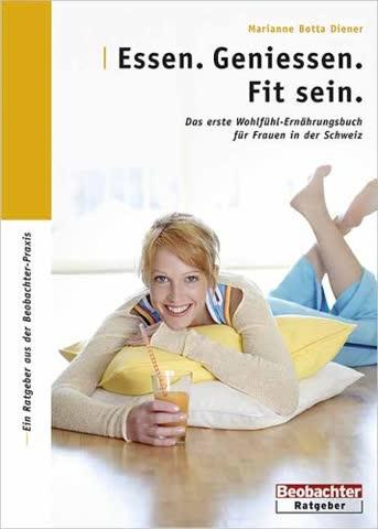 Essen. Geniessen. Fit sein: Das erste Wohlfühl-Ernährungsbuch für Frauen in der Schweiz
