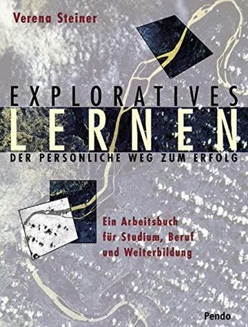 Exploratives Lernen - Der Persönliche Weg Zum Erfolg; Ein Arbeitsbuch Für Studium, Beruf Und Weiterb