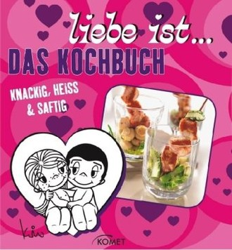 Liebe ist...Das Kochbuch: Knackig, Heiss & Saftig