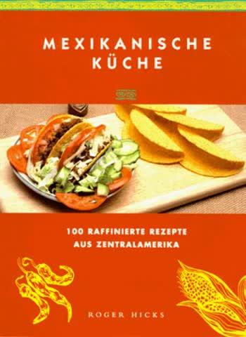 Mexikanische Küche. 100 raffinierte Rezepte aus Zentralamerika
