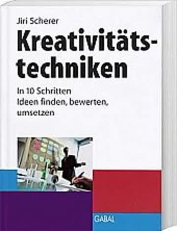 Kreativitätstechniken. In 10 Schritten Ideen finden, bewerten, umsetzen.