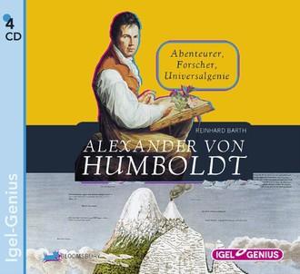 Alexander von Humboldt: Abenteurer, Forscher, Universalgenie