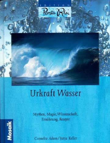 Urkraft Wasser. Mythen, Magie, Wissenschaft, Ernährung, Rezepte