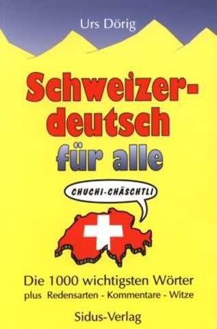 Schweizerdeutsch Für Alle; Die 1000 Wichtigsten Wörter, Redensarten, Kommentare, Witze
