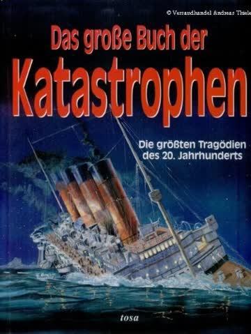 Das grosse Buch der Katastrophen die größten Tragödien des 20. Jahrhunderts